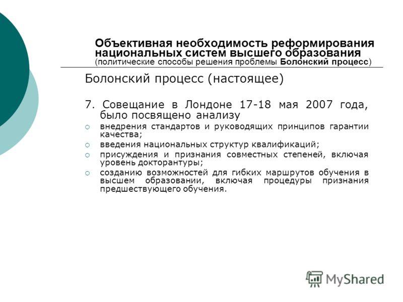 Объективная необходимость реформирования национальных систем высшего образования (политические способы решения проблемы Болонский процесс) Болонский процесс (настоящее) 7. Совещание в Лондоне 17-18 мая 2007 года, было посвящено анализу внедрения стан
