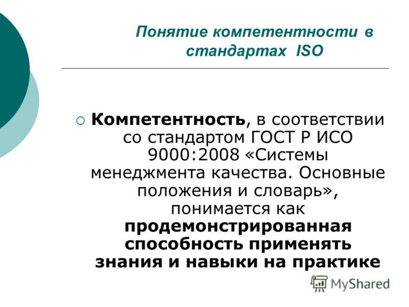 Понятие компетентности в стандартах ISO Компетентность, в соответствии со стандартом ГОСТ Р ИСО 9000:2008 «Системы менеджмента качества. Основные положения и словарь», понимается как продемонстрированная способность применять знания и навыки на практ