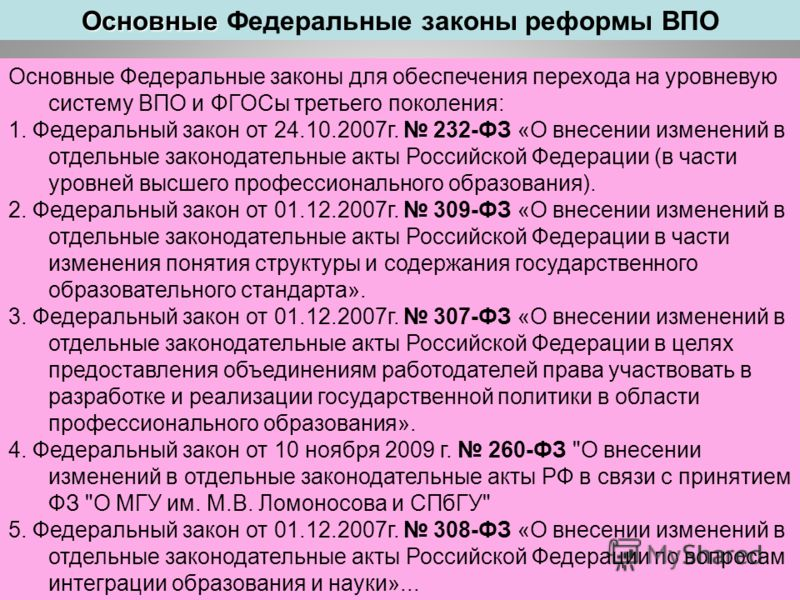 Основные Федеральные законы для обеспечения перехода на уровневую систему ВПО и ФГОСы третьего поколения: 1. Федеральный закон от 24.10.2007г. 232-ФЗ «О внесении изменений в отдельные законодательные акты Российской Федерации (в части уровней высшего