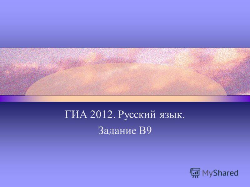 ГИА 2012. Русский язык. Задание В9