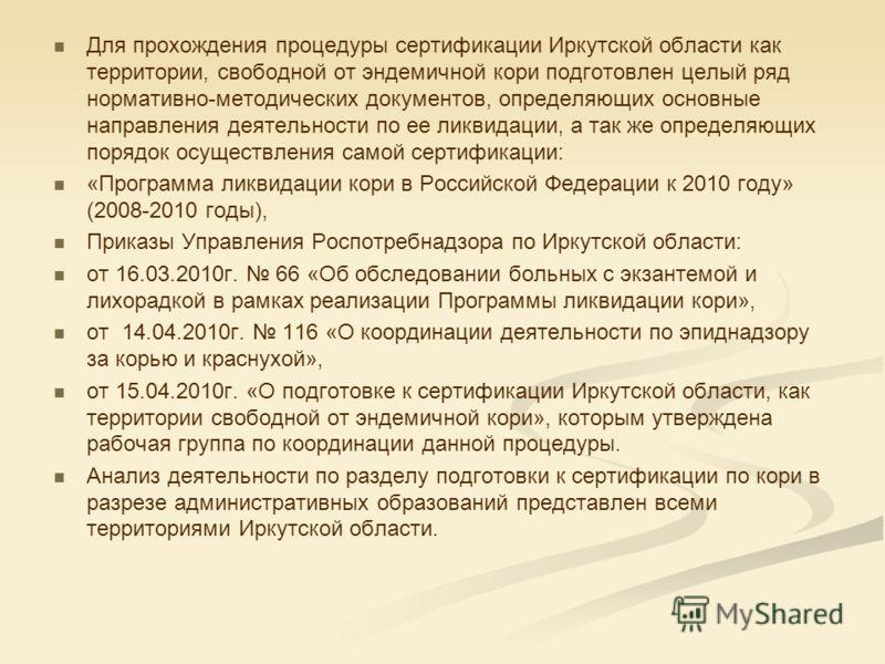 Для прохождения процедуры сертификации Иркутской области как территории, свободной от эндемичной кори подготовлен целый ряд нормативно-методических документов, определяющих основные направления деятельности по ее ликвидации, а так же определяющих пор