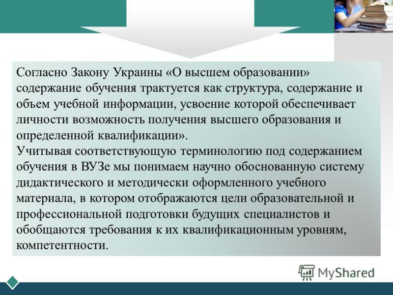 LOGO Согласно Закону Украины «О высшем образовании» содержание обучения трактуется как структура, содержание и объем учебной информации, усвоение которой обеспечивает личности возможность получения высшего образования и определенной квалификации». Уч