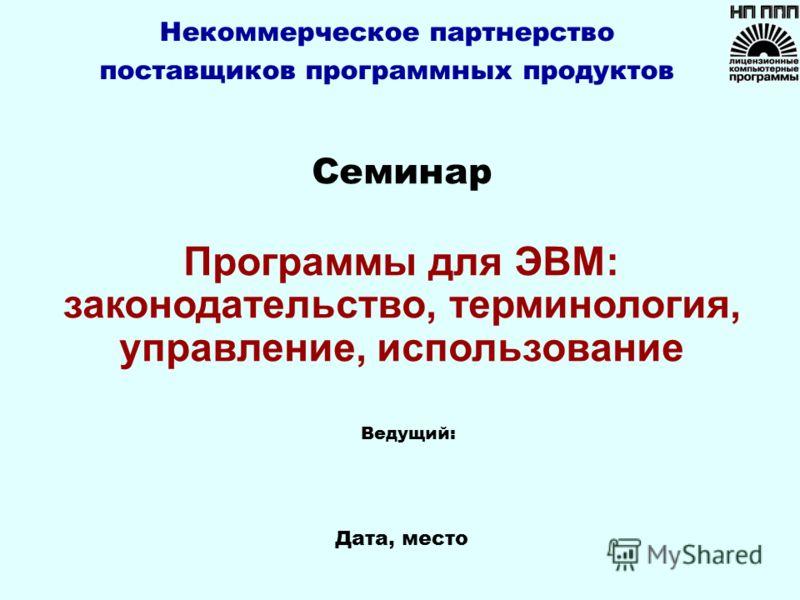 Дата, место Ведущий: Семинар Программы для ЭВМ: законодательство, терминология, управление, использование Некоммерческое партнерство поставщиков программных продуктов