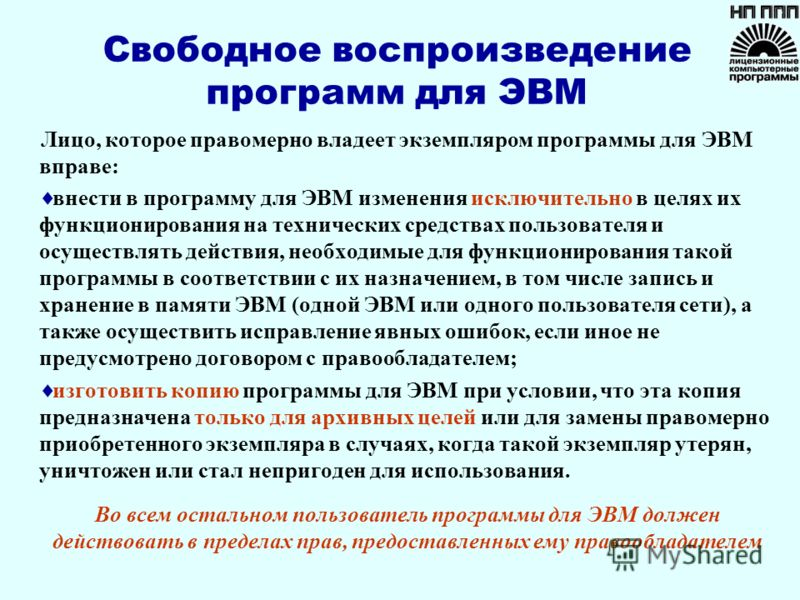 Свободное воспроизведение программ для ЭВМ Лицо, которое правомерно владеет экземпляром программы для ЭВМ вправе: внести в программу для ЭВМ изменения исключительно в целях их функционирования на технических средствах пользователя и осуществлять дейс