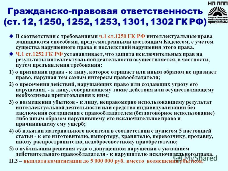 Гражданско-правовая ответственность (ст. 12, 1250, 1252, 1253, 1301, 1302 ГК РФ) В соответствии с требованиями ч.1 ст.1250 ГК РФ интеллектуальные права защищаются способами, предусмотренными настоящим Кодексом, с учетом существа нарушенного права и п