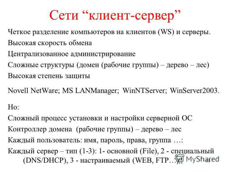 18 Сети клиент-сервер Четкое разделение компьютеров на клиентов (WS) и серверы. Высокая скорость обмена Централизованное администрирование Сложные структуры (домен (рабочие группы) – дерево – лес) Высокая степень защиты Novell NetWare; MS LANManager;