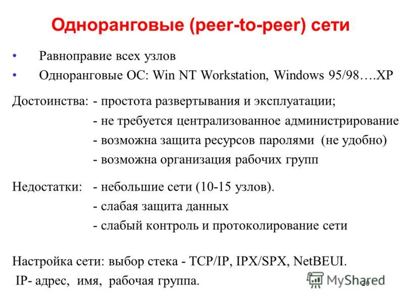 20 Равноправие всех узлов Одноранговые ОС: Win NT Workstation, Windows 95/98….XP Достоинства:- простота развертывания и эксплуатации; - не требуется централизованное администрирование - возможна защита ресурсов паролями (не удобно) - возможна организ