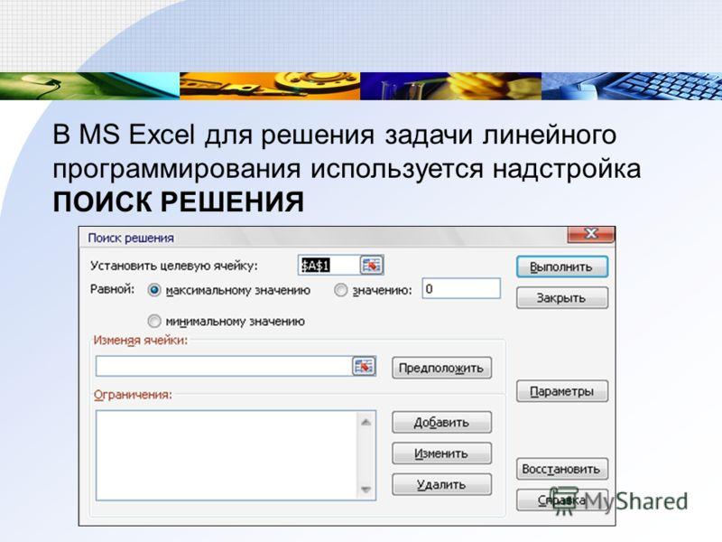 В MS Excel для решения задачи линейного программирования используется надстройка ПОИСК РЕШЕНИЯ