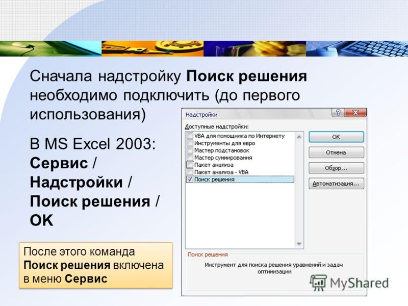 Сначала надстройку Поиск решения необходимо подключить (до первого использования) В MS Excel 2003: Сервис / Надстройки / Поиск решения / OK После этого команда Поиск решения включена в меню Сервис