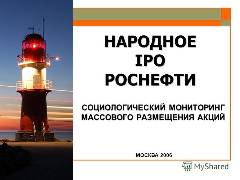 НАРОДНОЕ IPO РОСНЕФТИ СОЦИОЛОГИЧЕСКИЙ МОНИТОРИНГ МАССОВОГО РАЗМЕЩЕНИЯ АКЦИЙ МОСКВА 2006
