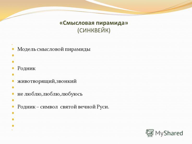 «Смысловая пирамида» (СИНКВЕЙК) Модель смысловой пирамиды Родник животворящий,звонкий не люблю,люблю,любуюсь Родник – символ святой вечной Руси.