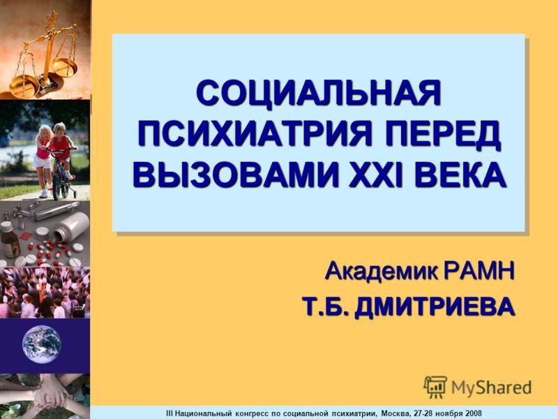 III Национальный конгресс по социальной психиатрии, Москва, 27-28 ноября 2008 СОЦИАЛЬНАЯ ПСИХИАТРИЯ ПЕРЕД ВЫЗОВАМИ ХХl ВЕКА Академик РАМН Т.Б. ДМИТРИЕВА