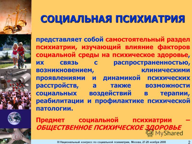 III Национальный конгресс по социальной психиатрии, Москва, 27-28 ноября 2008 2 СОЦИАЛЬНАЯ ПСИХИАТРИЯ представляет собой самостоятельный раздел психиатрии, изучающий влияние факторов социальной среды на психическое здоровье, их связь с распространенн