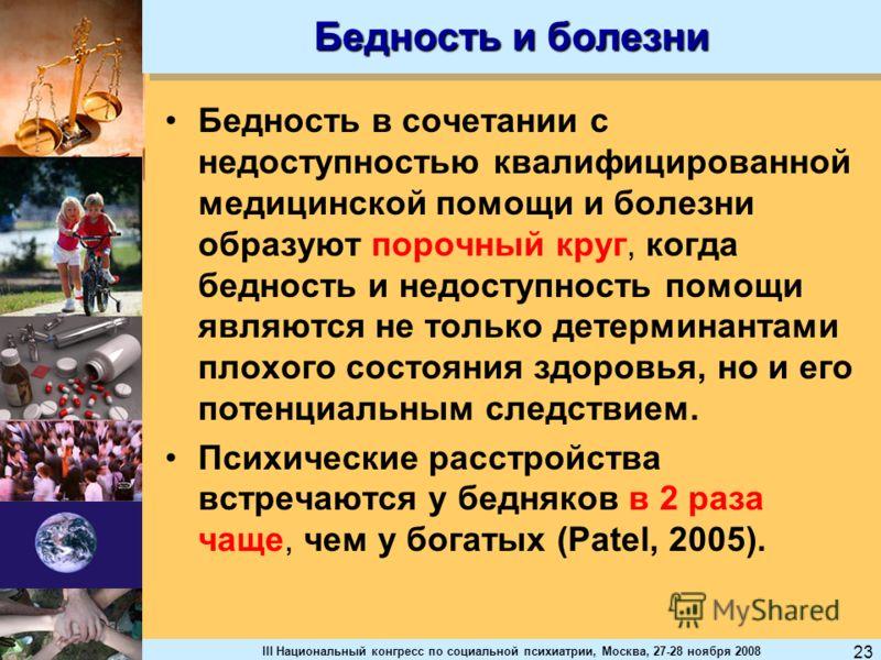 III Национальный конгресс по социальной психиатрии, Москва, 27-28 ноября 2008 23 Бедность и болезни Бедность в сочетании с недоступностью квалифицированной медицинской помощи и болезни образуют порочный круг, когда бедность и недоступность помощи явл