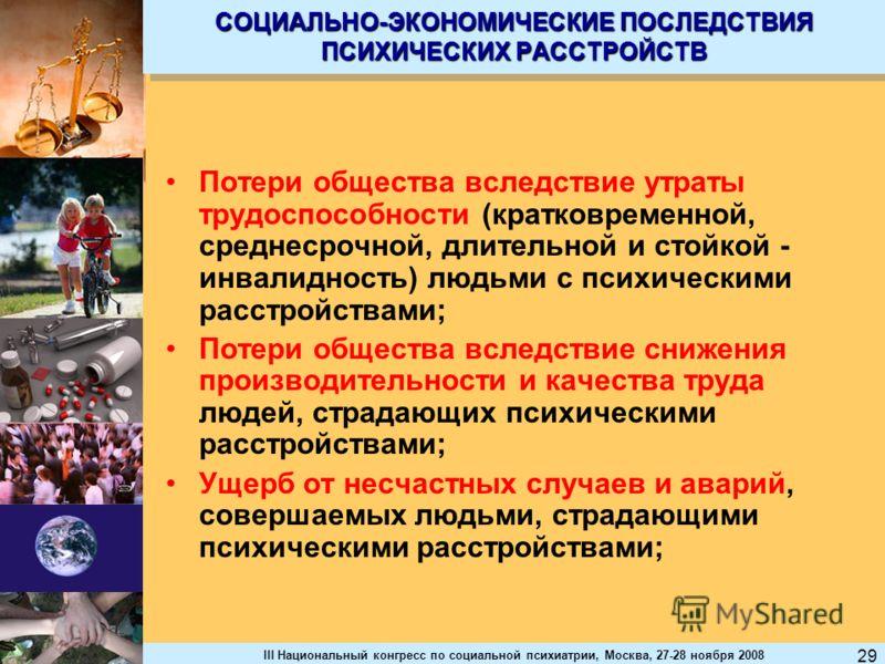 III Национальный конгресс по социальной психиатрии, Москва, 27-28 ноября 2008 29 СОЦИАЛЬНО-ЭКОНОМИЧЕСКИЕ ПОСЛЕДСТВИЯ ПСИХИЧЕСКИХ РАССТРОЙСТВ Потери общества вследствие утраты трудоспособности (кратковременной, среднесрочной, длительной и стойкой - ин
