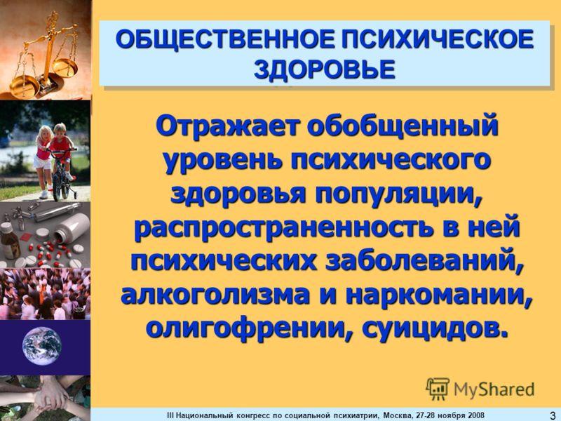 III Национальный конгресс по социальной психиатрии, Москва, 27-28 ноября 2008 3 ОБЩЕСТВЕННОЕ ПСИХИЧЕСКОЕ ЗДОРОВЬЕ Отражает обобщенный уровень психического здоровья популяции, распространенность в ней психических заболеваний, алкоголизма и наркомании,