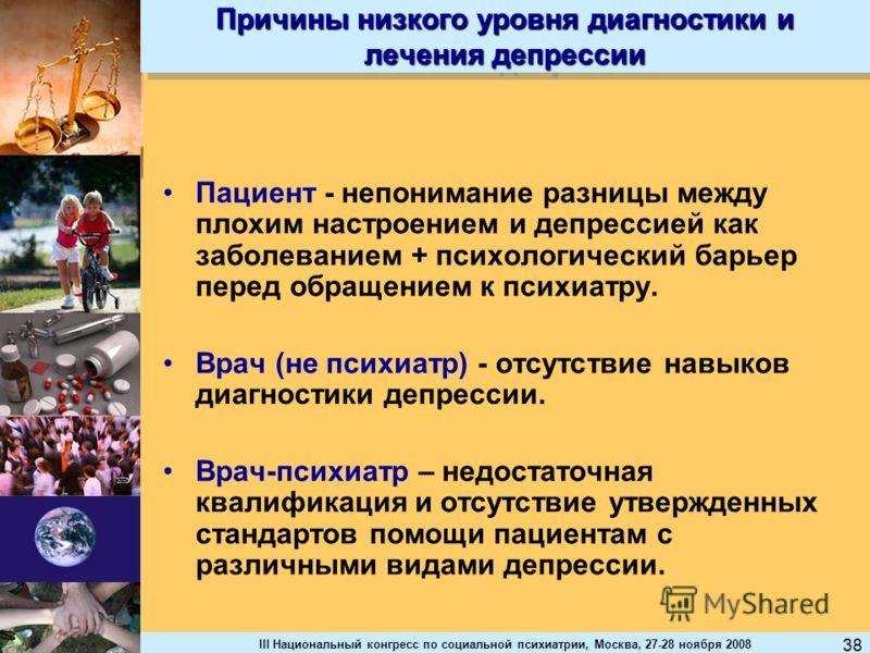 III Национальный конгресс по социальной психиатрии, Москва, 27-28 ноября 2008 38 Причины низкого уровня диагностики и лечения депрессии Пациент - непонимание разницы между плохим настроением и депрессией как заболеванием + психологический барьер пере