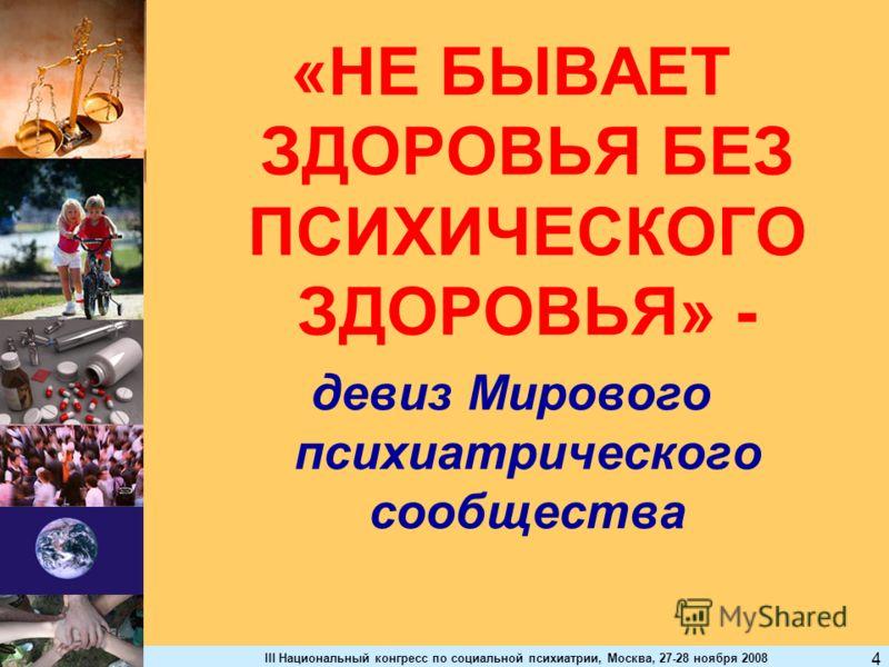 III Национальный конгресс по социальной психиатрии, Москва, 27-28 ноября 2008 4 «НЕ БЫВАЕТ ЗДОРОВЬЯ БЕЗ ПСИХИЧЕСКОГО ЗДОРОВЬЯ» - девиз Мирового психиатрического сообщества