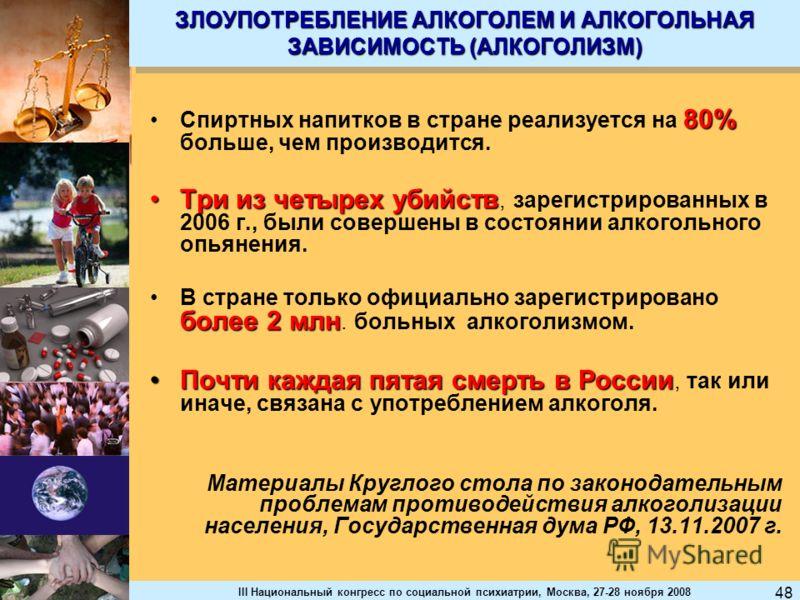 III Национальный конгресс по социальной психиатрии, Москва, 27-28 ноября 2008 48 ЗЛОУПОТРЕБЛЕНИЕ АЛКОГОЛЕМ И АЛКОГОЛЬНАЯ ЗАВИСИМОСТЬ (АЛКОГОЛИЗМ) 80%Спиртных напитков в стране реализуется на 80% больше, чем производится. Три из четырех убийствТри из