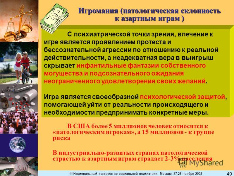 III Национальный конгресс по социальной психиатрии, Москва, 27-28 ноября 2008 49 Игромания (патологическая склонность к азартным играм ) В США более 5 миллионов человек относятся к «патологическим игрокам», а 15 миллионов - к группе риска В индустриа