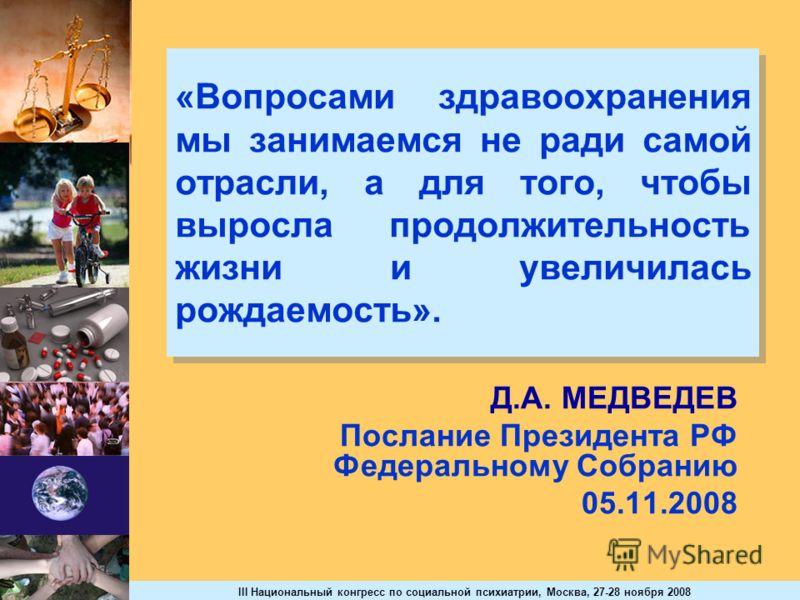 III Национальный конгресс по социальной психиатрии, Москва, 27-28 ноября 2008 «Вопросами здравоохранения мы занимаемся не ради самой отрасли, а для того, чтобы выросла продолжительность жизни и увеличилась рождаемость». Д.А. МЕДВЕДЕВ Послание Президе