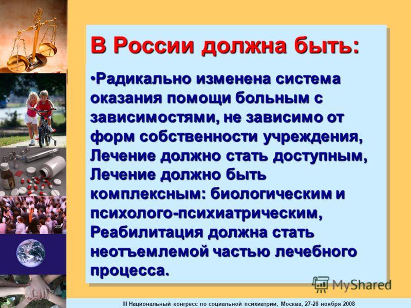 III Национальный конгресс по социальной психиатрии, Москва, 27-28 ноября 2008 В России должна быть: Радикально изменена система оказания помощи больным с зависимостями, не зависимо от форм собственности учреждения, Лечение должно стать доступным, Леч
