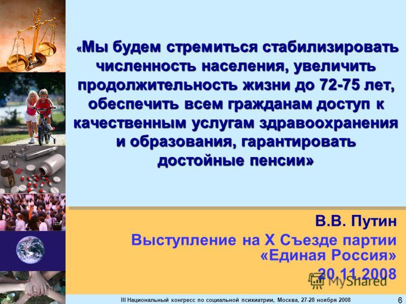 III Национальный конгресс по социальной психиатрии, Москва, 27-28 ноября 2008 6 « Мы будем стремиться стабилизировать численность населения, увеличить продолжительность жизни до 72-75 лет, обеспечить всем гражданам доступ к качественным услугам здрав