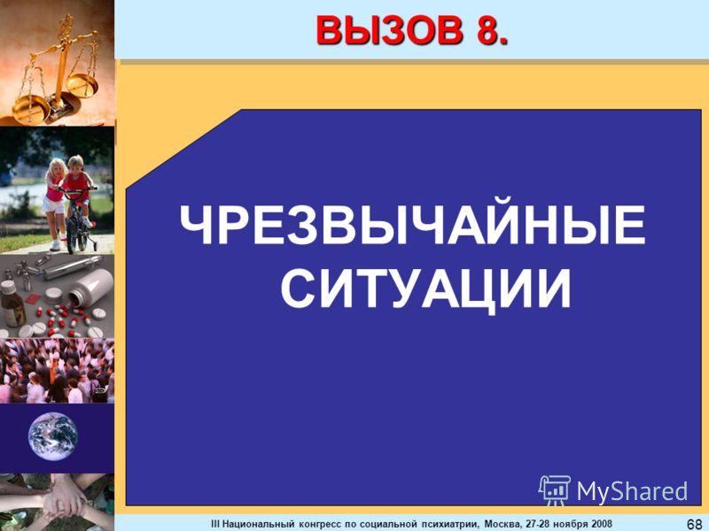III Национальный конгресс по социальной психиатрии, Москва, 27-28 ноября 2008 68 ВЫЗОВ 8. ЧРЕЗВЫЧАЙНЫЕ СИТУАЦИИ