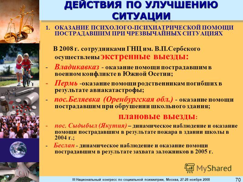 III Национальный конгресс по социальной психиатрии, Москва, 27-28 ноября 2008 70 ДЕЙСТВИЯ ПО УЛУЧШЕНИЮ СИТУАЦИИ 1.ОКАЗАНИЕ ПСИХОЛОГО-ПСИХИАТРИЧЕСКОЙ ПОМОЩИ ПОСТРАДАВШИМ ПРИ ЧРЕЗВЫЧАЙНЫХ СИТУАЦИЯХ В 2008 г. сотрудниками ГНЦ им. В.П.Сербского осуществл