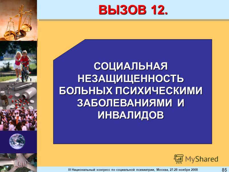 III Национальный конгресс по социальной психиатрии, Москва, 27-28 ноября 2008 85 ВЫЗОВ 12. СОЦИАЛЬНАЯ НЕЗАЩИЩЕННОСТЬ БОЛЬНЫХ ПСИХИЧЕСКИМИ ЗАБОЛЕВАНИЯМИ И ИНВАЛИДОВ