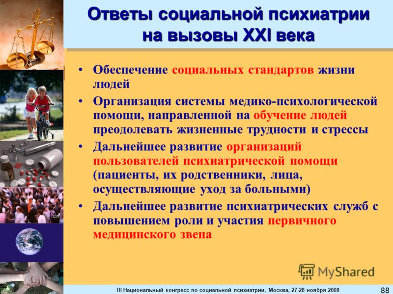 III Национальный конгресс по социальной психиатрии, Москва, 27-28 ноября 2008 88 Ответы социальной психиатрии на вызовы XXl века Обеспечение социальных стандартов жизни людей Организация системы медико-психологической помощи, направленной на обучение