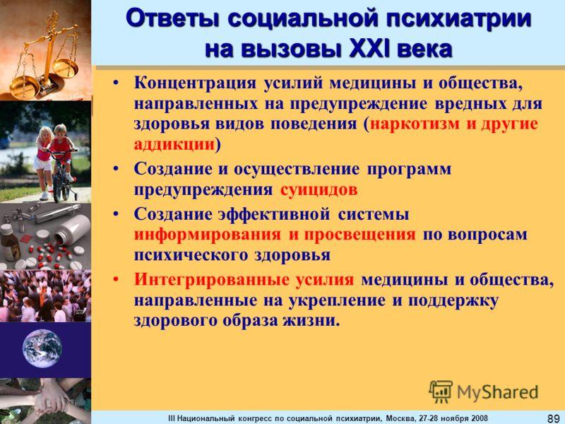 III Национальный конгресс по социальной психиатрии, Москва, 27-28 ноября 2008 89 Концентрация усилий медицины и общества, направленных на предупреждение вредных для здоровья видов поведения (наркотизм и другие аддикции) Создание и осуществление прогр
