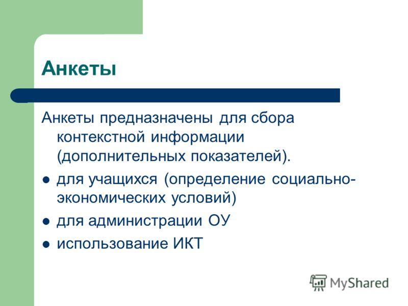 Анкеты Анкеты предназначены для сбора контекстной информации (дополнительных показателей). для учащихся (определение социально- экономических условий) для администрации ОУ использование ИКТ