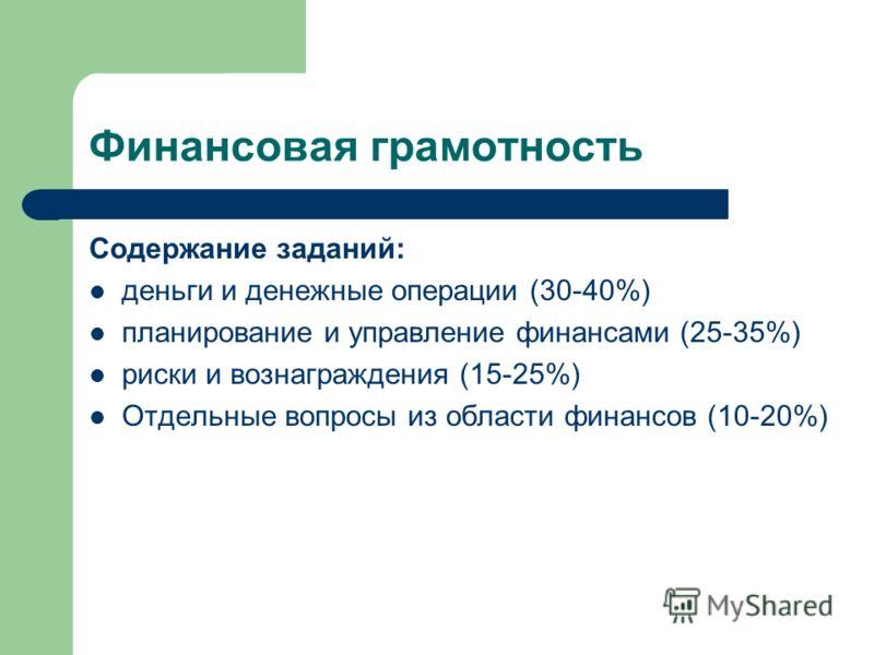 Финансовая грамотность Содержание заданий: деньги и денежные операции (30-40%) планирование и управление финансами (25-35%) риски и вознаграждения (15-25%) Отдельные вопросы из области финансов (10-20%)