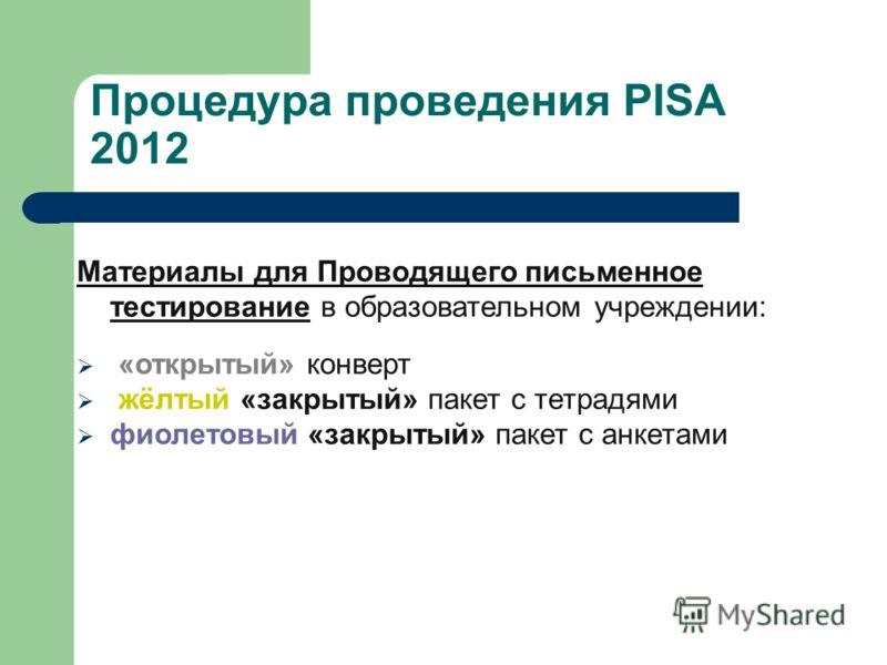 Процедура проведения PISA 2012 Материалы для Проводящего письменное тестирование в образовательном учреждении: «открытый» конверт жёлтый «закрытый» пакет с тетрадями фиолетовый «закрытый» пакет с анкетами