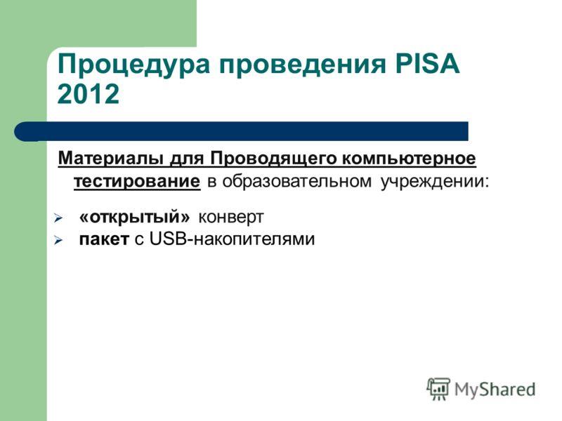 Процедура проведения PISA 2012 Материалы для Проводящего компьютерное тестирование в образовательном учреждении: «открытый» конверт пакет с USB-накопителями