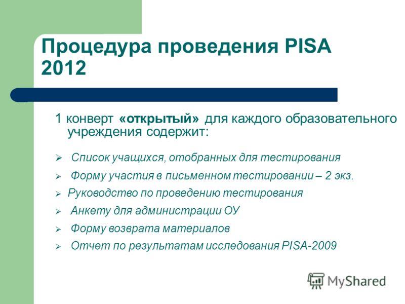 Процедура проведения PISA 2012 1 конверт «открытый» для каждого образовательного учреждения содержит: Список учащихся, отобранных для тестирования Форму участия в письменном тестировании – 2 экз. Руководство по проведению тестирования Анкету для адми