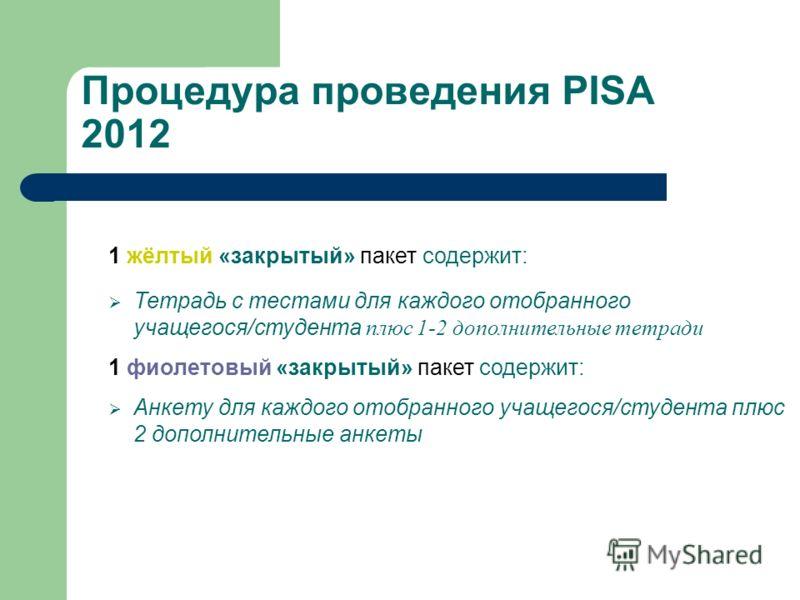 Процедура проведения PISA 2012 1 жёлтый «закрытый» пакет содержит: Тетрадь с тестами для каждого отобранного учащегося/студента плюс 1-2 дополнительные тетради 1 фиолетовый «закрытый» пакет содержит: Анкету для каждого отобранного учащегося/студента