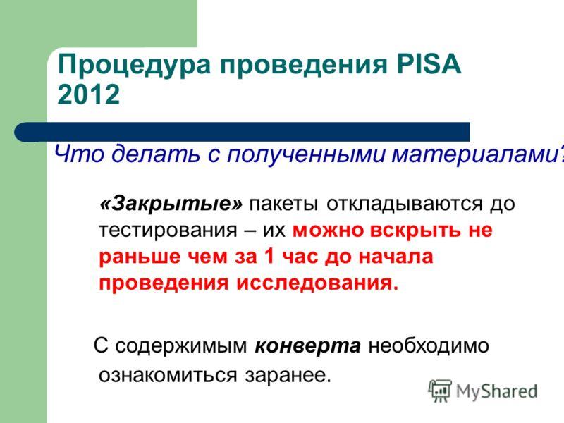Процедура проведения PISA 2012 Что делать с полученными материалами? «Закрытые» пакеты откладываются до тестирования – их можно вскрыть не раньше чем за 1 час до начала проведения исследования. С содержимым конверта необходимо ознакомиться заранее.