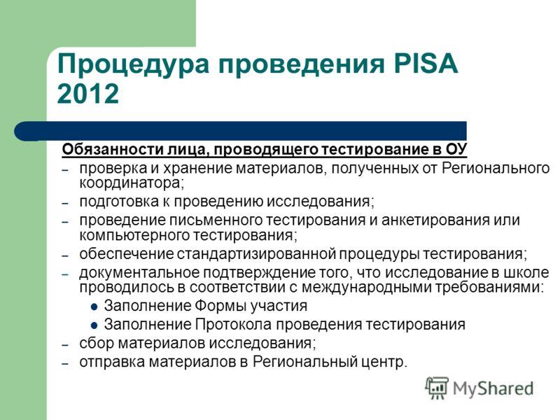 Процедура проведения PISA 2012 Обязанности лица, проводящего тестирование в ОУ – проверка и хранение материалов, полученных от Регионального координатора; – подготовка к проведению исследования; – проведение письменного тестирования и анкетирования и