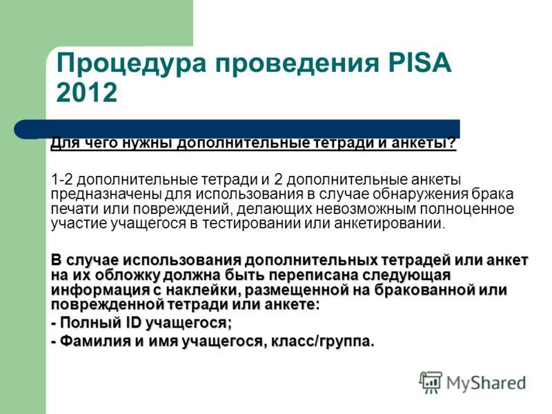 Процедура проведения PISA 2012 Для чего нужны дополнительные тетради и анкеты? 1-2 дополнительные тетради и 2 дополнительные анкеты предназначены для использования в случае обнаружения брака печати или повреждений, делающих невозможным полноценное уч