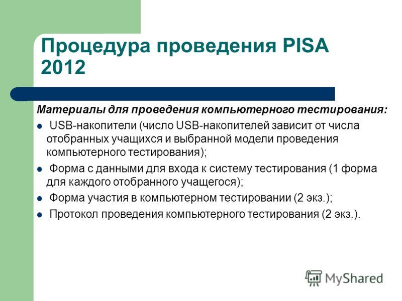 Процедура проведения PISA 2012 Материалы для проведения компьютерного тестирования: USB-накопители (число USB-накопителей зависит от числа отобранных учащихся и выбранной модели проведения компьютерного тестирования); Форма с данными для входа к сист