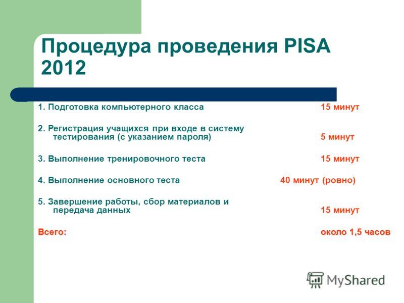 Процедура проведения PISA 2012 1. Подготовка компьютерного класса 15 минут 2. Регистрация учащихся при входе в систему тестирования (с указанием пароля) 5 минут 3. Выполнение тренировочного теста 15 минут 4. Выполнение основного теста 40 минут (ровно