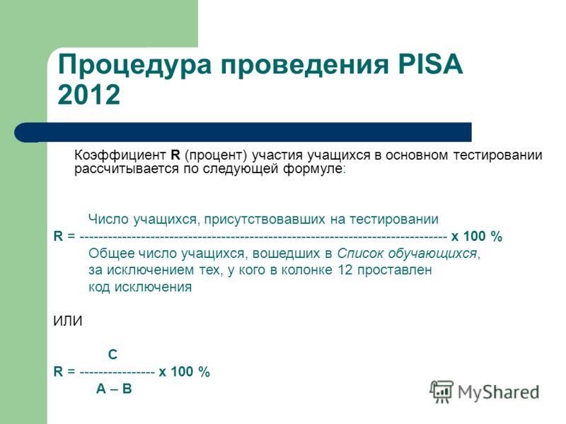 Процедура проведения PISA 2012 Коэффициент R (процент) участия учащихся в основном тестировании рассчитывается по следующей формуле: Число учащихся, присутствовавших на тестировании R = ----------------------------------------------------------------