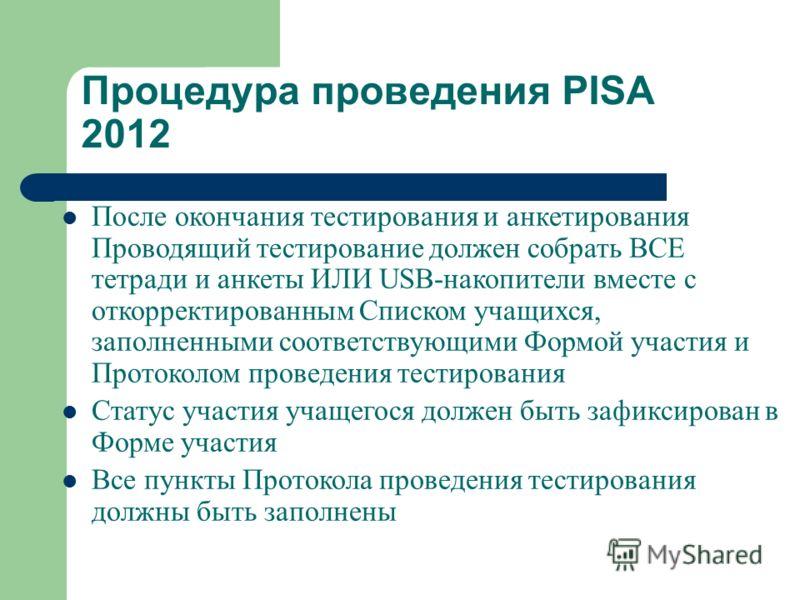 Процедура проведения PISA 2012 После окончания тестирования и анкетирования Проводящий тестирование должен собрать ВСЕ тетради и анкеты ИЛИ USB-накопители вместе с откорректированным Списком учащихся, заполненными соответствующими Формой участия и Пр