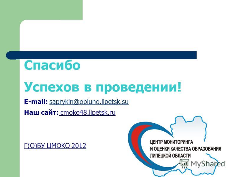 Спасибо Успехов в проведении! E-mail: saprykin@obluno.lipetsk.susaprykin@obluno.lipetsk.su Наш сайт: cmoko48.lipetsk.ru Г(О)БУ ЦМОКО 2012