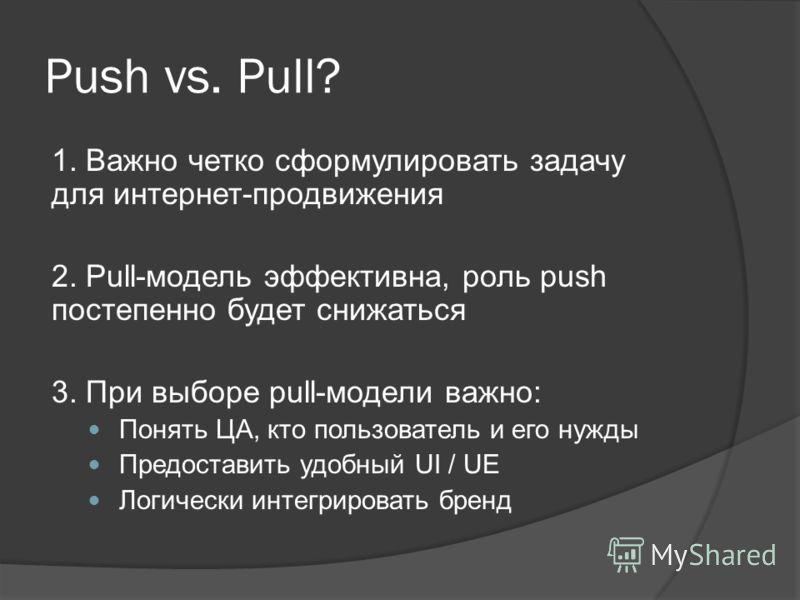 Push vs. Pull? 1. Важно четко сформулировать задачу для интернет-продвижения 2. Pull-модель эффективна, роль push постепенно будет снижаться 3. При выборе pull-модели важно: Понять ЦА, кто пользователь и его нужды Предоставить удобный UI / UE Логичес