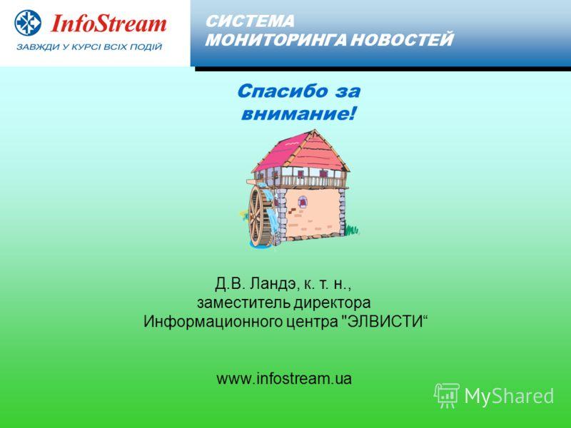 Д.В. Ландэ, к. т. н., заместитель директора Информационного центра ЭЛВИСТИ www.infostream.ua Client СИСТЕМА МОНИТОРИНГА НОВОСТЕЙ Спасибо за внимание!
