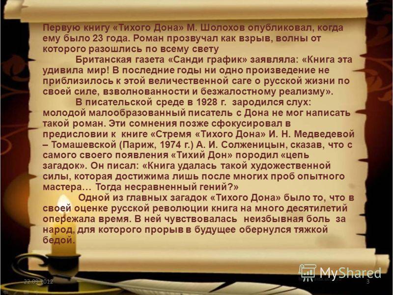3 Первую книгу «Тихого Дона» М. Шолохов опубликовал, когда ему было 23 года. Роман прозвучал как взрыв, волны от которого разошлись по всему свету Британская газета «Санди график» заявляла: «Книга эта удивила мир! В последние годы ни одно произведени