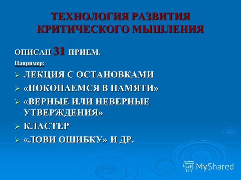 ТЕХНОЛОГИЯ РАЗВИТИЯ КРИТИЧЕСКОГО МЫШЛЕНИЯ ОПИСАН 31 ПРИЕМ. Например: ЛЕКЦИЯ С ОСТАНОВКАМИ ЛЕКЦИЯ С ОСТАНОВКАМИ «ПОКОПАЕМСЯ В ПАМЯТИ» «ПОКОПАЕМСЯ В ПАМЯТИ» «ВЕРНЫЕ ИЛИ НЕВЕРНЫЕ УТВЕРЖДЕНИЯ» «ВЕРНЫЕ ИЛИ НЕВЕРНЫЕ УТВЕРЖДЕНИЯ» КЛАСТЕР КЛАСТЕР «ЛОВИ ОШИБК